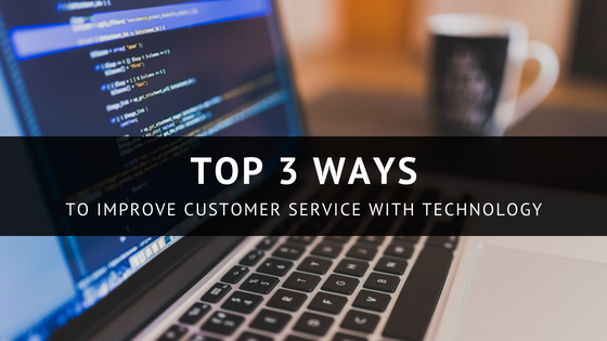 Top 3 Ways to Improve Customer Service with Technology